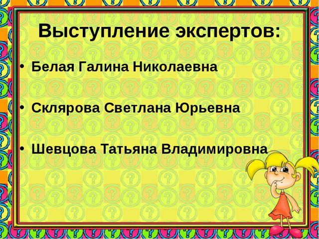 Выступление экспертов: Белая Галина Николаевна Склярова Светлана Юрьевна Шевц...