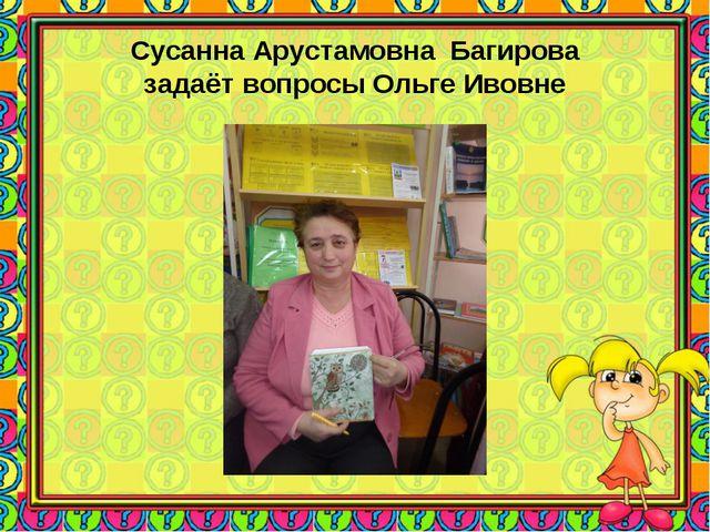 Сусанна Арустамовна Багирова задаёт вопросы Ольге Ивовне