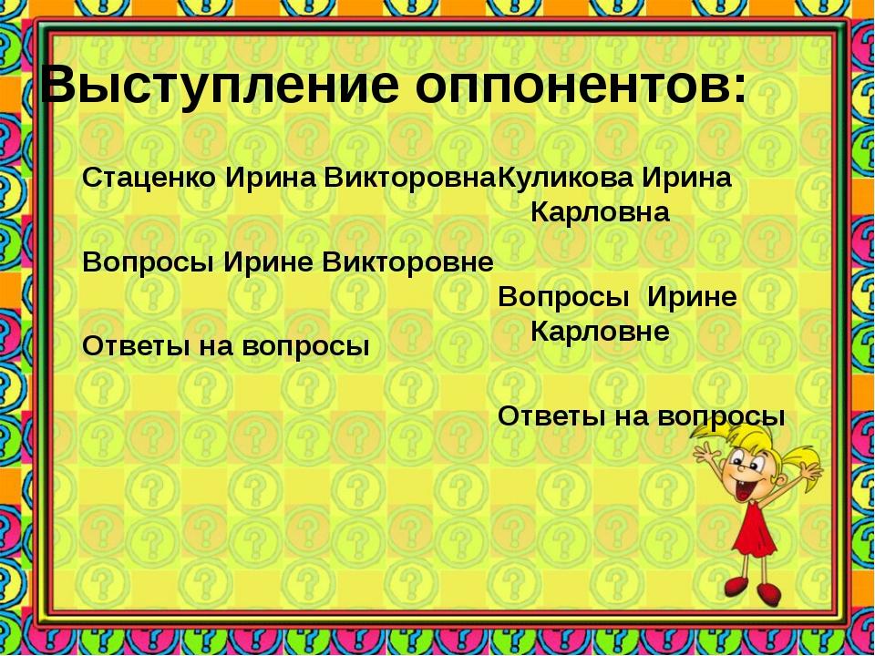 Выступление оппонентов: Стаценко Ирина Викторовна Вопросы Ирине Викторовне От...