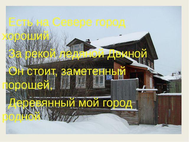 Есть на Севере город хороший За рекой ледяной Двиной Он стоит, заметенный по...