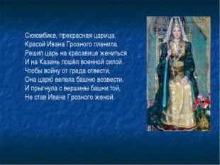 Сююмбике, прекрасная царица, Красой Ивана Грозного пленила. Решил царь на кра