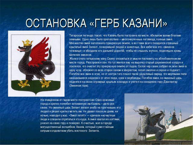 ОСТАНОВКА «ГЕРБ КАЗАНИ» Татарская легенда гласит, что Казань была построена н...