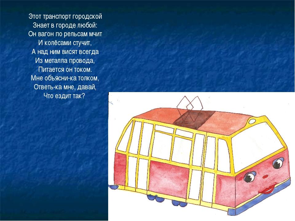 Этот транспорт городской Знает в городе любой: Он вагон по рельсам мчит И кол...