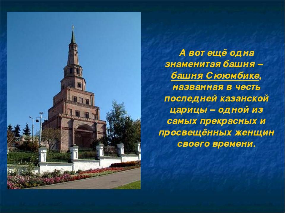 А вот ещё одна знаменитая башня – башня Сююмбике, названная в честь последней...