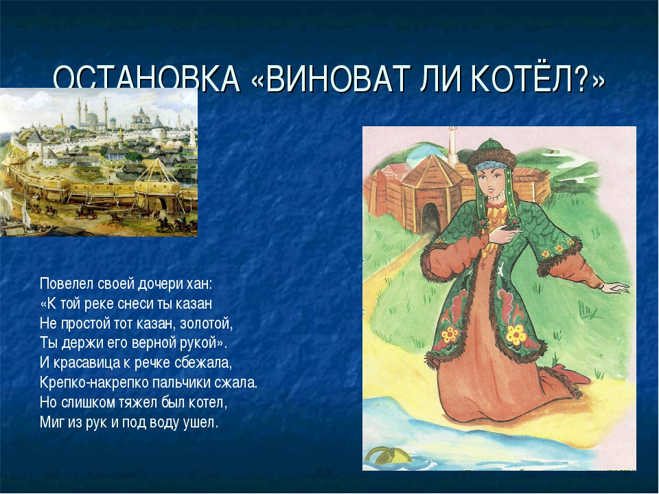 ОСТАНОВКА «ВИНОВАТ ЛИ КОТЁЛ?» Повелел своей дочери хан: «К той реке снеси ты...