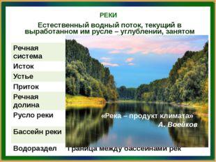 РЕКИ «Река – продукт климата» А. Воейков Естественный водный поток, текущий в