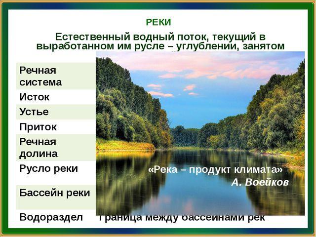 РЕКИ «Река – продукт климата» А. Воейков Естественный водный поток, текущий в...