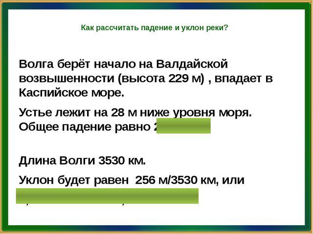 Как рассчитать падение и уклон реки? Волга берёт начало на Валдайской возвыше...