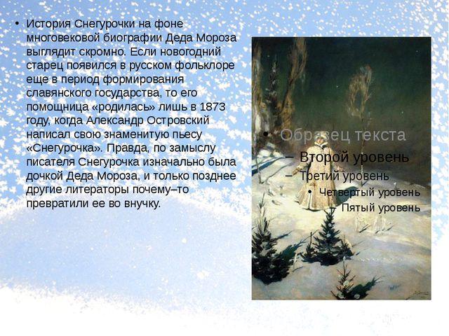 История Снегурочки на фоне многовековой биографии Деда Мороза выглядит скромн...