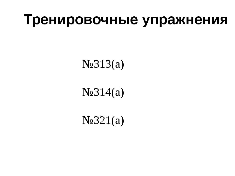 Тренировочные упражнения №313(а) №314(а) №321(а)