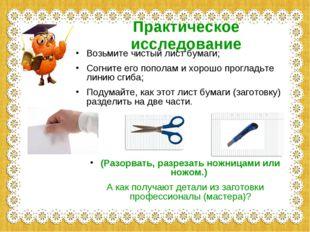 Практическое исследование Возьмите чистый лист бумаги; Согните его пополам и