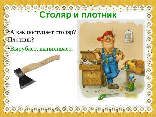 Столяр и плотник А как поступает столяр? Плотник? Вырубает, выпиливает.