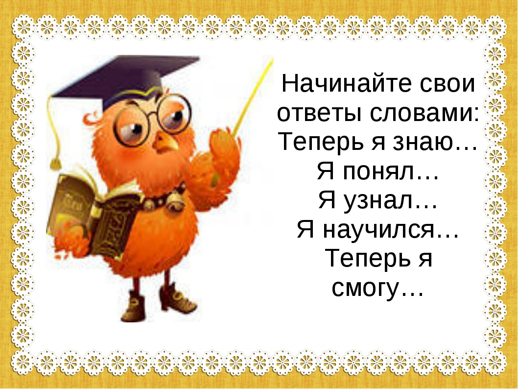 Начинайте свои ответы словами: Теперь я знаю… Я понял… Я узнал… Я научился…...