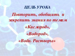 ЦЕЛЬ УРОКА Повторить, обобщить и закрепить знания по темам «Кислород», «Водор