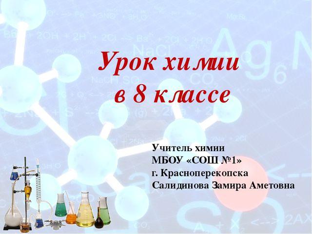 Урок химии в 8 классе Учитель химии МБОУ «СОШ №1» г. Красноперекопска Салидин...