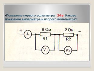 Показание первого вольтметра 24 в. Каково показание амперметра и второго воль