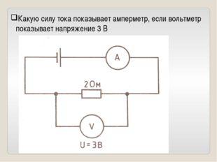 Какую силу тока показывает амперметр, если вольтметр показывает напряжение 3 В