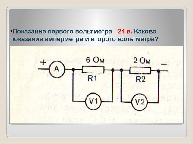 Показание первого вольтметра 24 в. Каково показание амперметра и второго воль...