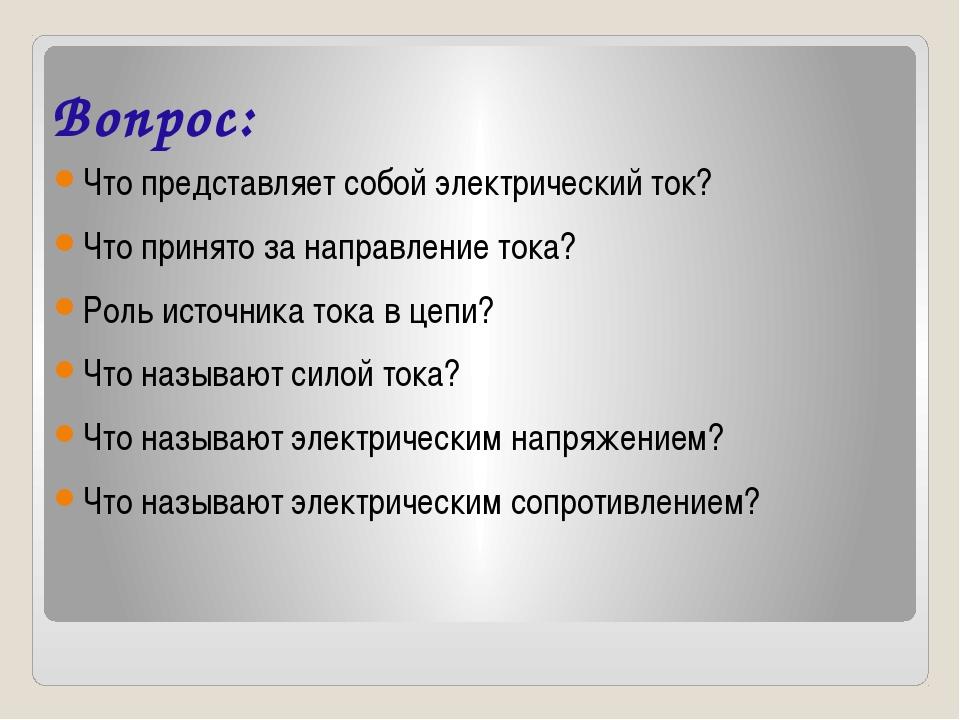 Вопрос: Что представляет собой электрический ток? Что принято за направление...