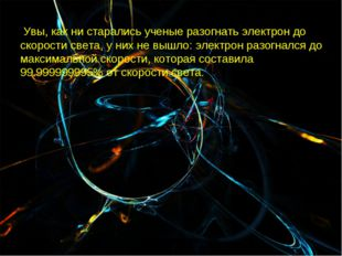 Увы, как ни старались ученые разогнать электрон до скорости света, у них не