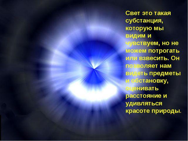 Свет это такая субстанция, которую мы видим и чувствуем, но не можем потрогат...