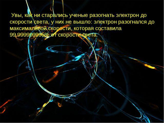 Увы, как ни старались ученые разогнать электрон до скорости света, у них не...