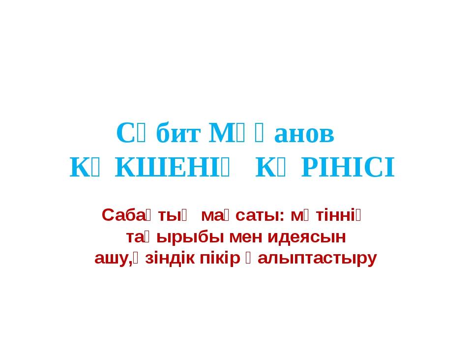 Сәбит Мұқанов КӨКШЕНІҢ КӨРІНІСІ Сабақтың мақсаты: мәтіннің тақырыбы мен идеяс...