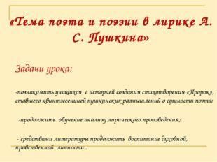 «Тема поэта и поэзии в лирике А. С. Пушкина» Задачи урока: -познакомить учащ