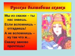 Русские волшебные сказки Мы из сказки – ты нас знаешь. Если вспомнишь – отгад