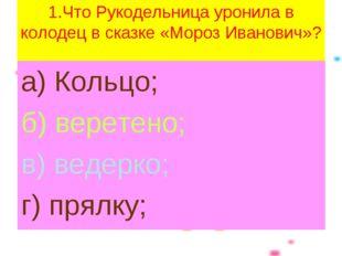 1.Что Рукодельница уронила в колодец в сказке «Мороз Иванович»? а) Кольцо; б)