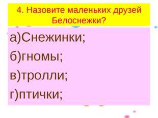 4. Назовите маленьких друзей Белоснежки? а)Снежинки; б)гномы; в)тролли; г)пти