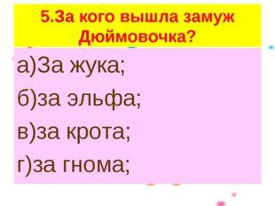 5.За кого вышла замуж Дюймовочка? а)За жука; б)за эльфа; в)за крота; г)за гно
