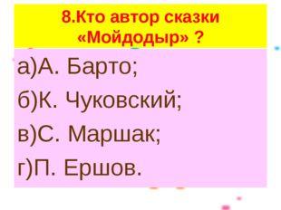 8.Кто автор сказки «Мойдодыр» ? а)А. Барто; б)К. Чуковский; в)С. Маршак; г)П.