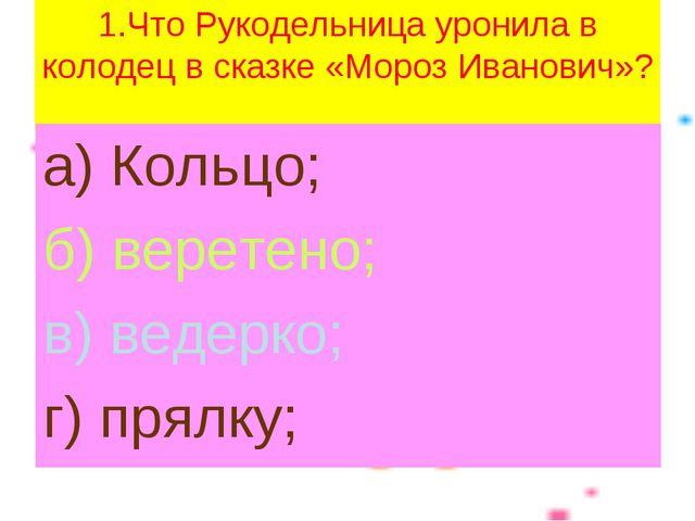 1.Что Рукодельница уронила в колодец в сказке «Мороз Иванович»? а) Кольцо; б)...