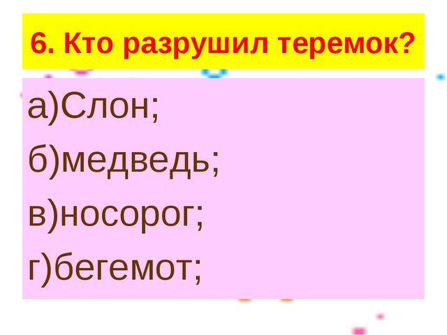 6. Кто разрушил теремок? а)Слон; б)медведь; в)носорог; г)бегемот;