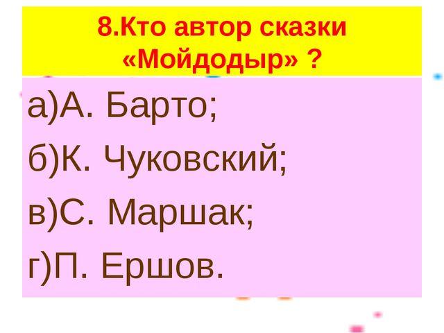 8.Кто автор сказки «Мойдодыр» ? а)А. Барто; б)К. Чуковский; в)С. Маршак; г)П....