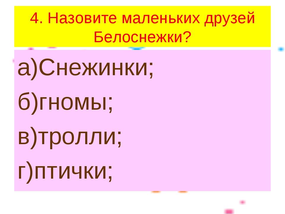 4. Назовите маленьких друзей Белоснежки? а)Снежинки; б)гномы; в)тролли; г)пти...