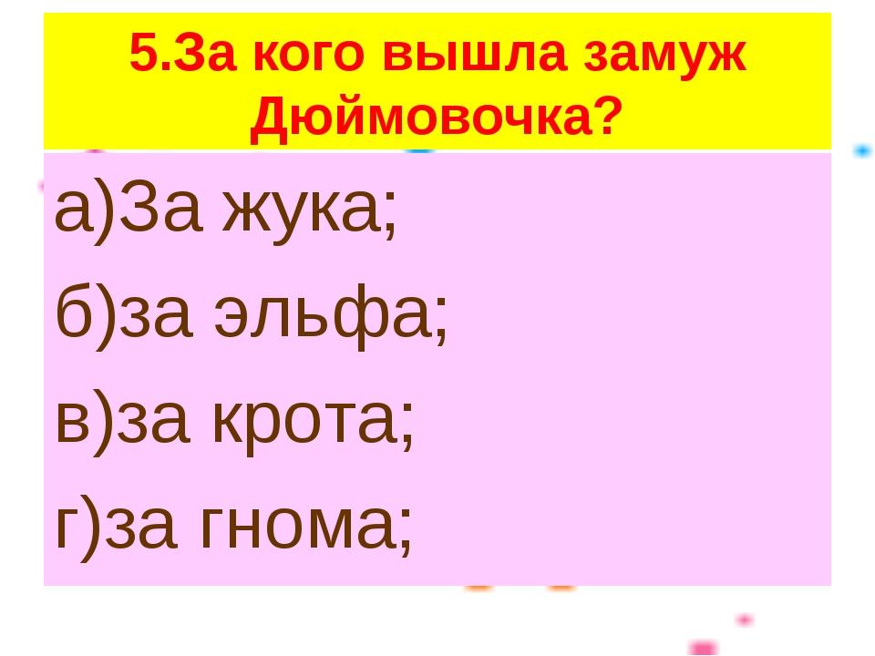 5.За кого вышла замуж Дюймовочка? а)За жука; б)за эльфа; в)за крота; г)за гно...