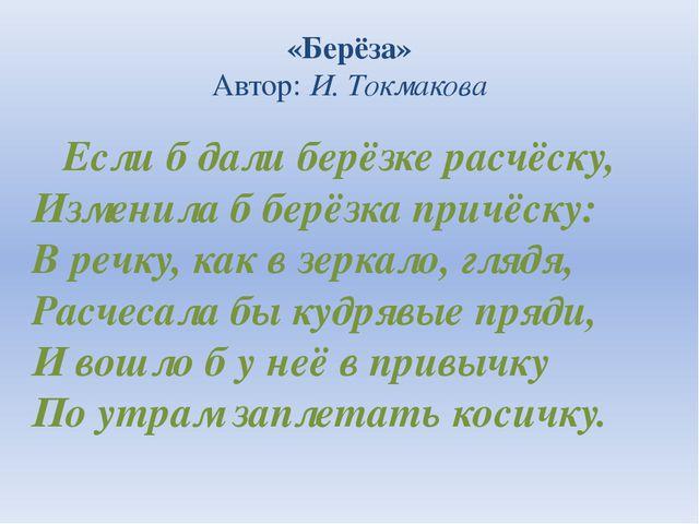 «Берёза» Автор:И. Токмакова Если б дали берёзке расчёску, Изменила б берёзка...