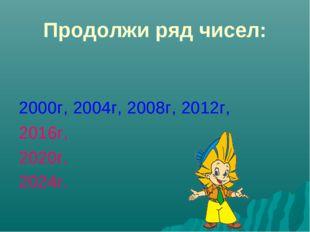 Продолжи ряд чисел: 2000г, 2004г, 2008г, 2012г, 2016г, 2020г, 2024г.