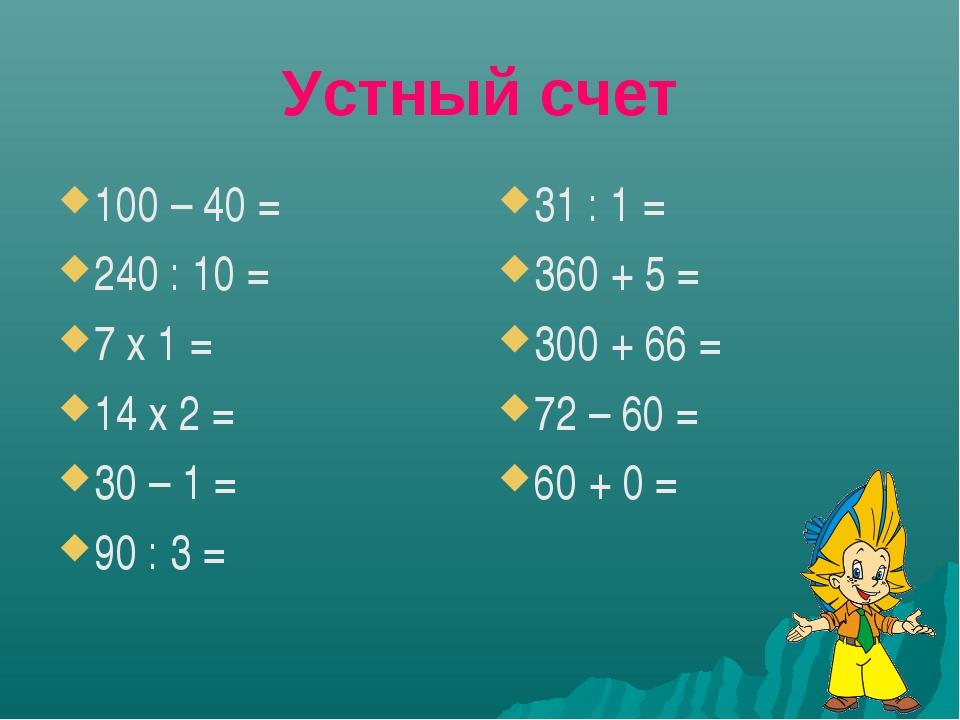 Устный счет 100 – 40 = 240 : 10 = 7 х 1 = 14 х 2 = 30 – 1 = 90 : 3 = 31 : 1 =...