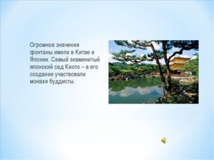 Огромное значения фонтаны имели в Китае и Японии. Самый знаменитый японский с