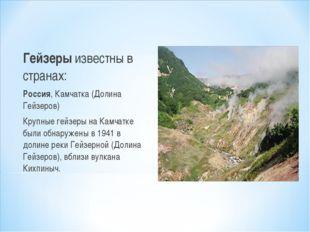 Гейзеры известны в странах: Россия, Камчатка (Долина Гейзеров) Крупные гейзер