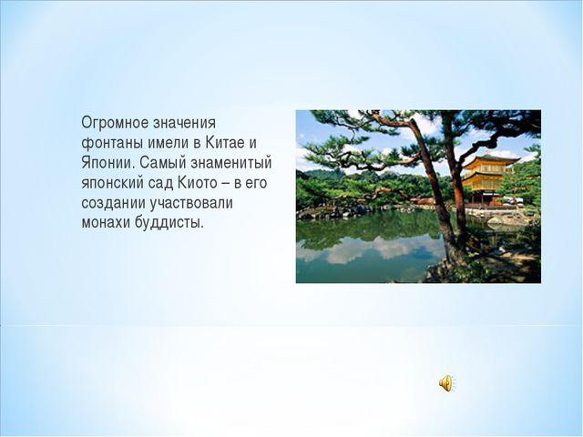 Огромное значения фонтаны имели в Китае и Японии. Самый знаменитый японский с...