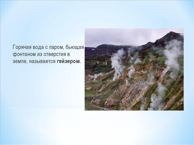 Горячая вода с паром, бьющая фонтаном из отверстия в земле, называется гейзер...