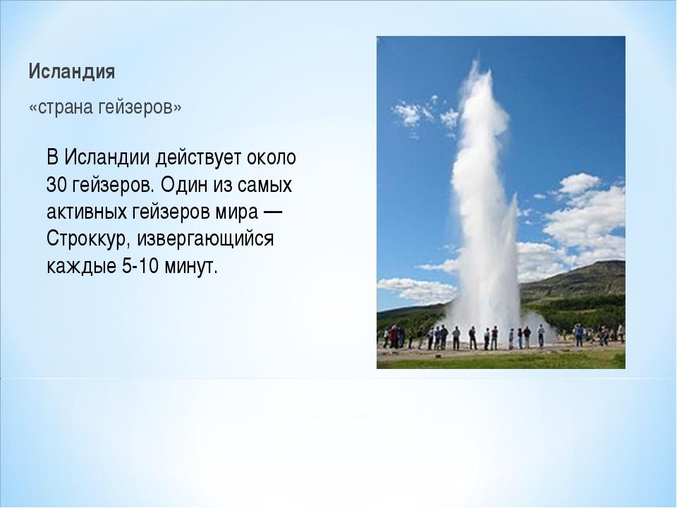 Исландия «страна гейзеров» В Исландии действует около 30 гейзеров. Один из са...