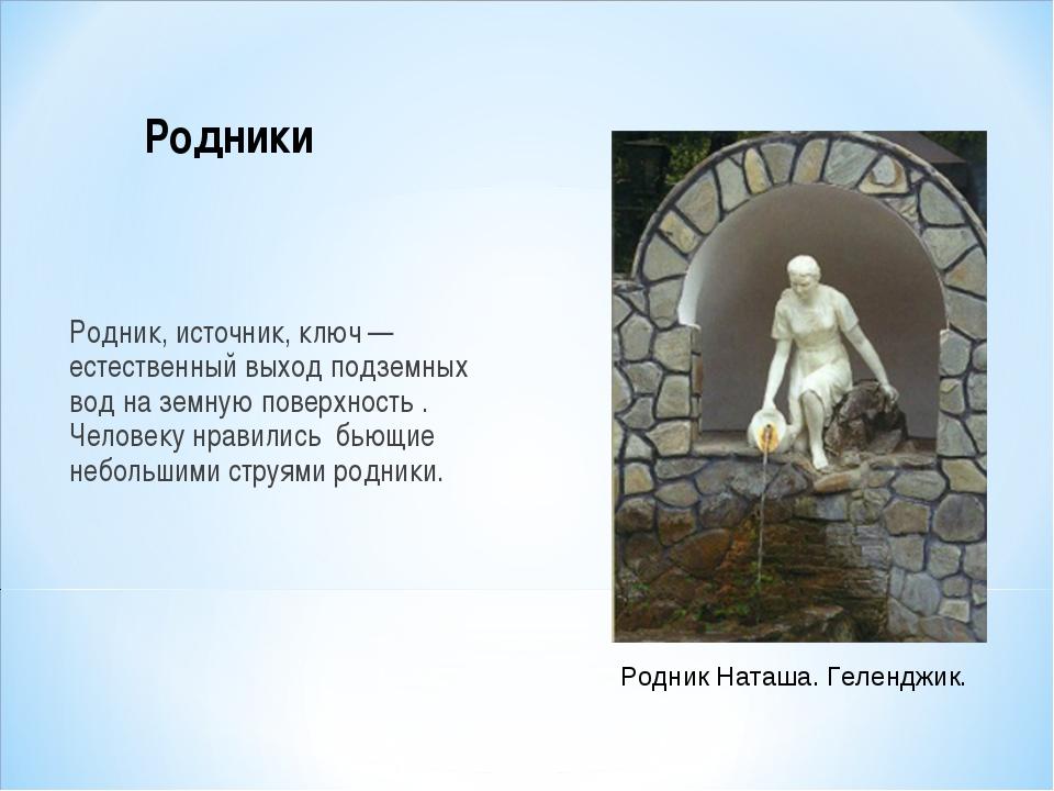 Родник, источник, ключ— естественный выход подземных вод на земную поверхнос...