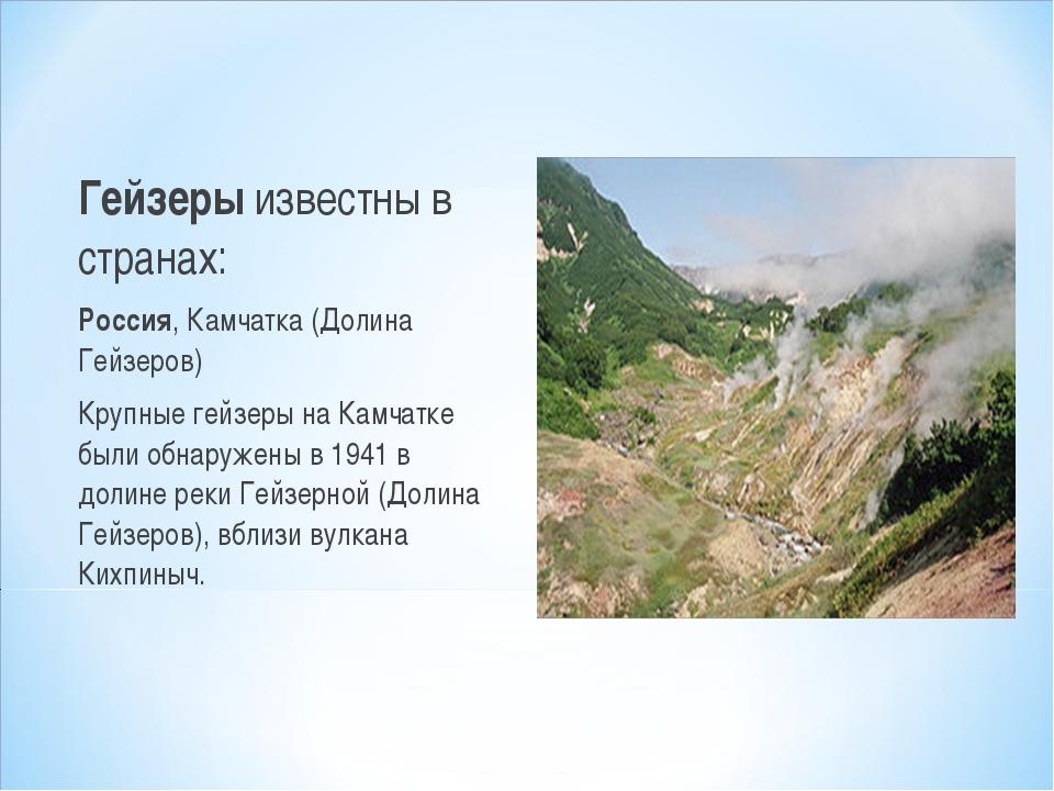 Гейзеры известны в странах: Россия, Камчатка (Долина Гейзеров) Крупные гейзер...