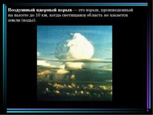 Воздушный ядерный взрыв — это взрыв, произведенный на высоте до 10 км, когда
