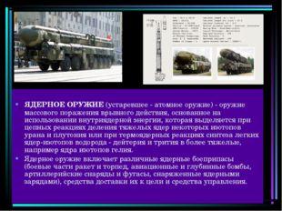 ЯДЕРНОЕ ОРУЖИЕ (устаревшее - атомное оружие) - оружие массового поражения вр